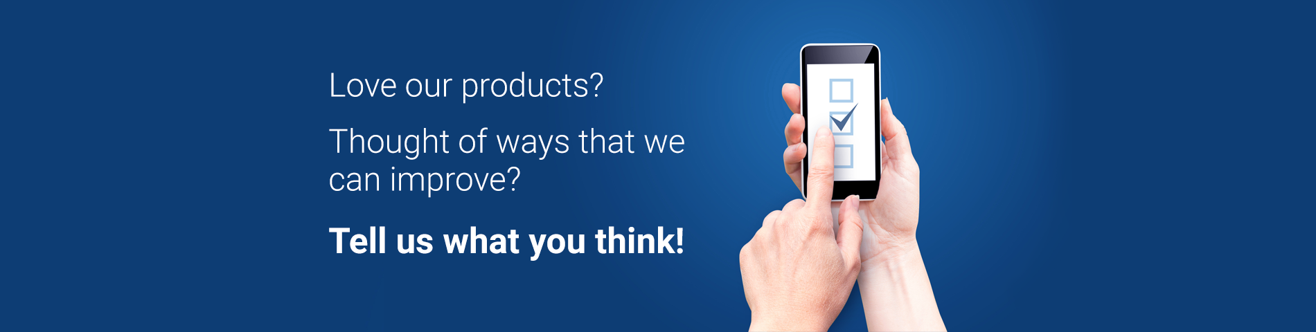 Love our products? Thought of ways that we can improve? Tell us what you think!